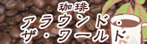 珈琲アラウンド・ザ・ワールド
